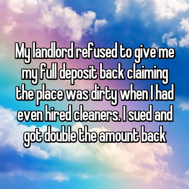 My landlord refused to give me my full deposit back claiming the place was dirty when I had even hired cleaners. I sued and got double the amount back