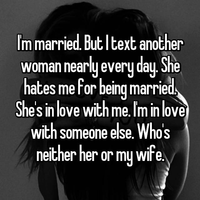 I'm married. But I text another woman nearly every day. She hates me for being married. She's in love with me. I'm in love with someone else. Who's neither her or my wife.