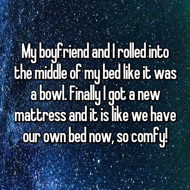 My boyfriend and I rolled into the middle of my bed like it was a bowl. Finally I got a new mattress and it is like we have our own bed now, so comfy!