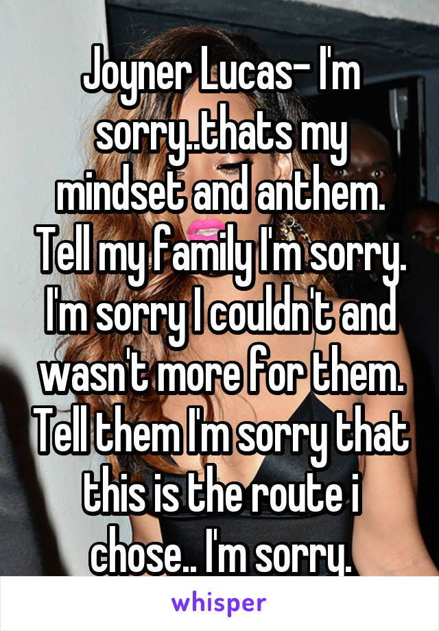 Joyner Lucas- I'm sorry..thats my mindset and anthem. Tell my family I'm sorry. I'm sorry I couldn't and wasn't more for them. Tell them I'm sorry that this is the route i chose.. I'm sorry.