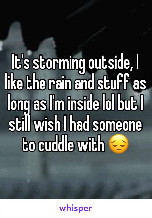 It's storming outside, I like the rain and stuff as long as I'm inside lol but I still wish I had someone to cuddle with 😔