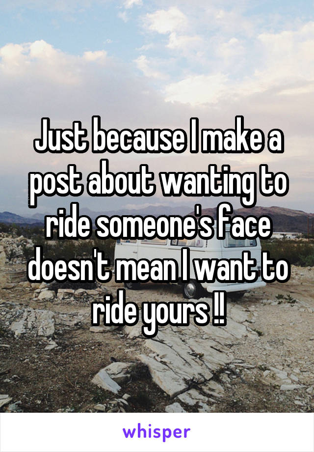 Just because I make a post about wanting to ride someone's face doesn't mean I want to ride yours !!