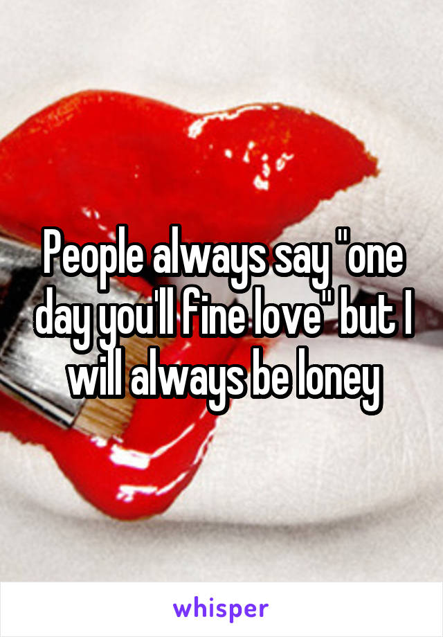 "People always say ""one day you'll fine love"" but I will always be loney"