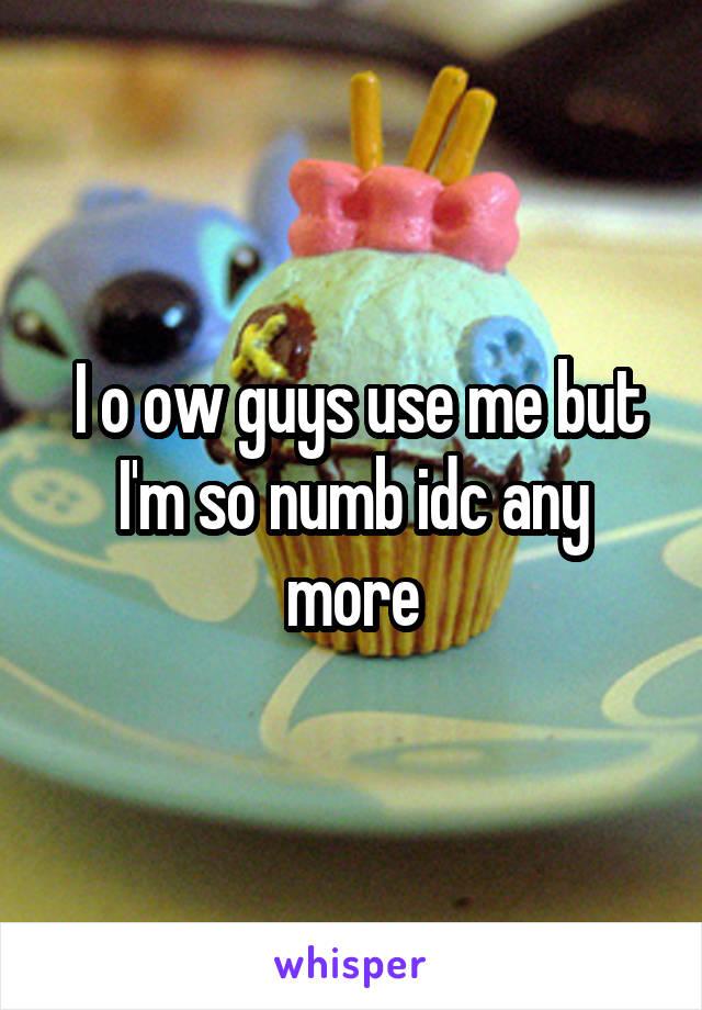 I o ow guys use me but I'm so numb idc any more