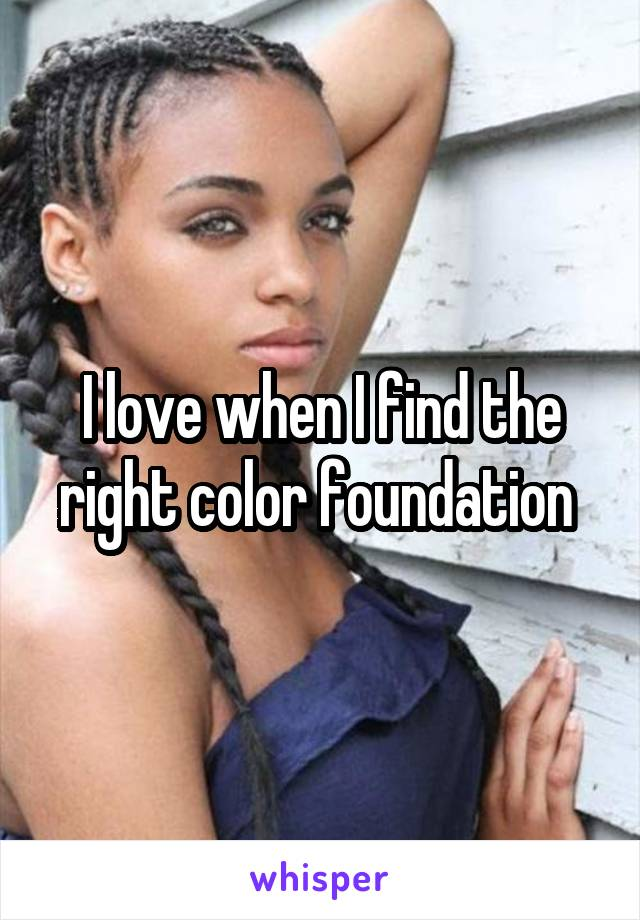 I love when I find the right color foundation