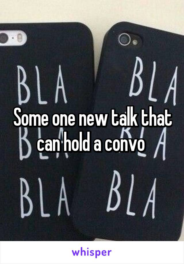 Some one new talk that can hold a convo