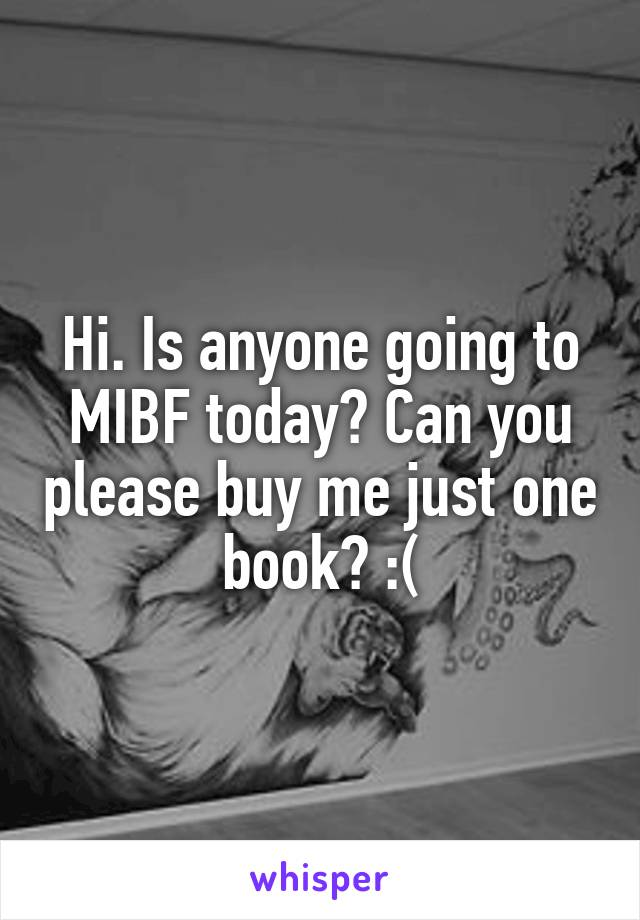 Hi. Is anyone going to MIBF today? Can you please buy me just one book? :(