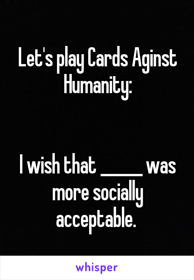 Let's play Cards Aginst Humanity:   I wish that ______ was more socially acceptable.