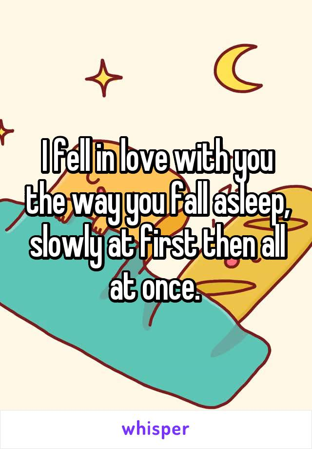 I fell in love with you the way you fall asleep, slowly at first then all at once.