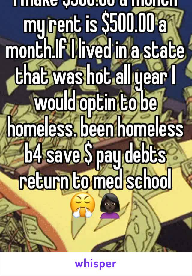 I make $500.00 a month my rent is $500.00 a month.If I lived in a state that was hot all year I would optin to be homeless. been homeless b4 save $ pay debts return to med school 😤🙍🏿