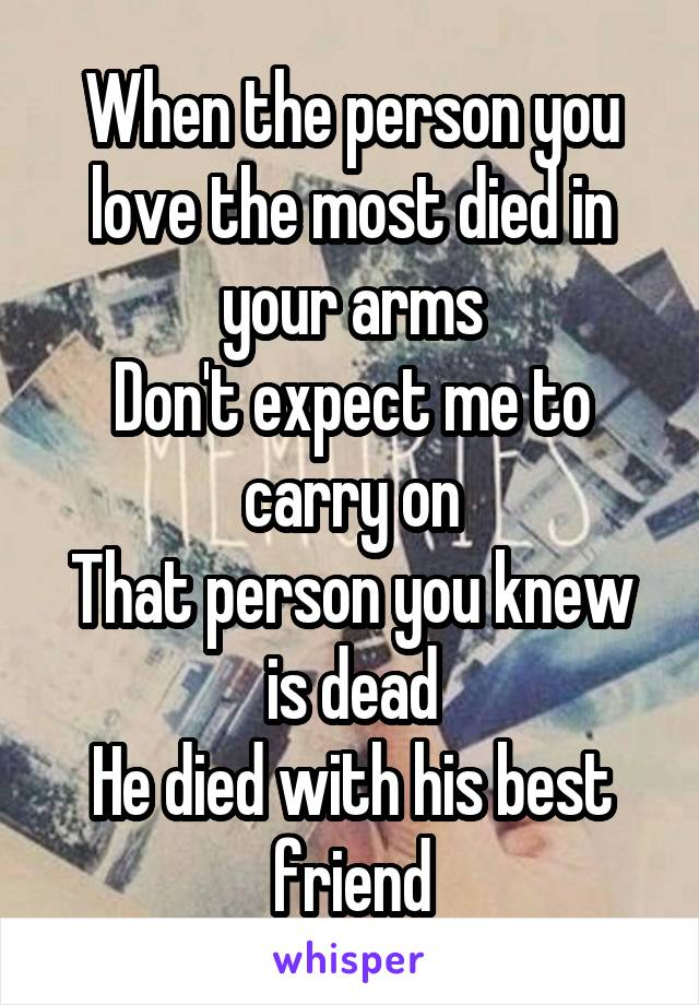When the person you love the most died in your arms Don't expect me to carry on That person you knew is dead He died with his best friend