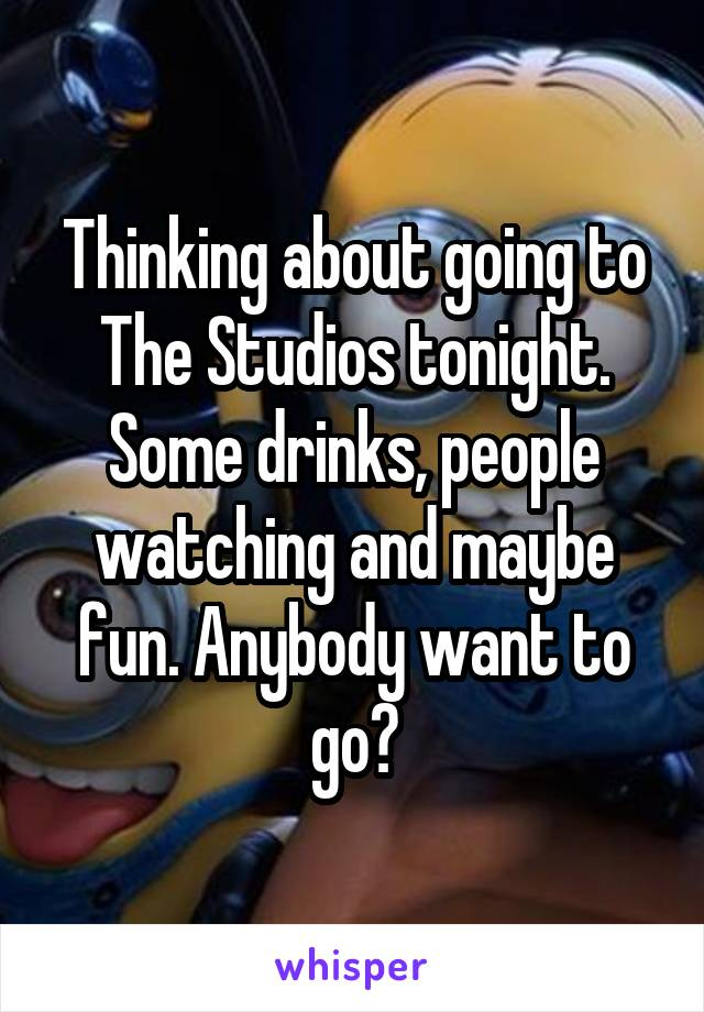 Thinking about going to The Studios tonight. Some drinks, people watching and maybe fun. Anybody want to go?