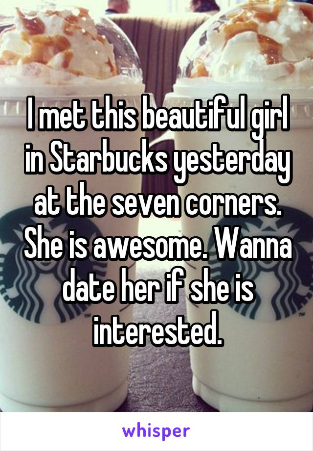I met this beautiful girl in Starbucks yesterday at the seven corners. She is awesome. Wanna date her if she is interested.