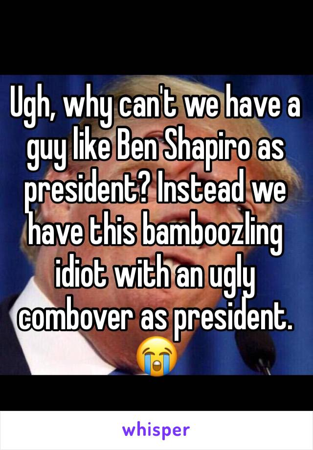 Ugh, why can't we have a guy like Ben Shapiro as president? Instead we have this bamboozling idiot with an ugly combover as president. 😭