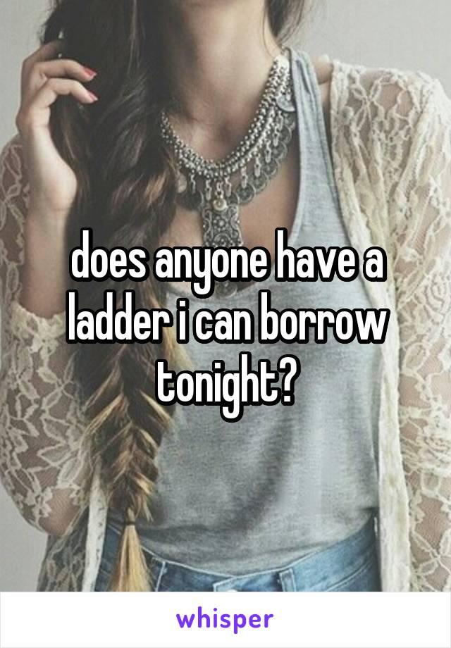 does anyone have a ladder i can borrow tonight?