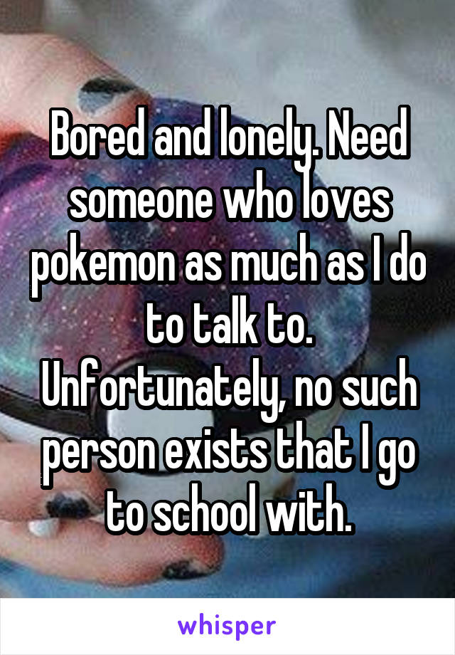 Bored and lonely. Need someone who loves pokemon as much as I do to talk to. Unfortunately, no such person exists that I go to school with.