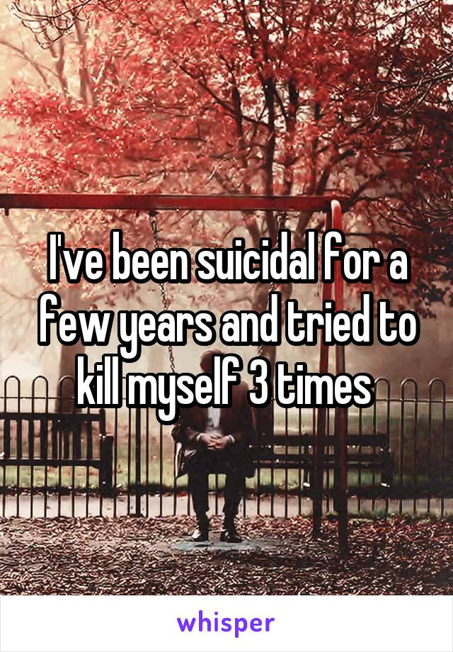 I've been suicidal for a few years and tried to kill myself 3 times