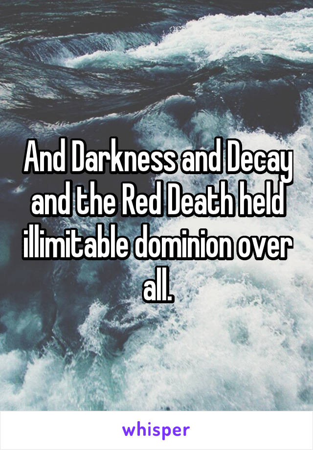 And Darkness and Decay and the Red Death held illimitable dominion over all.