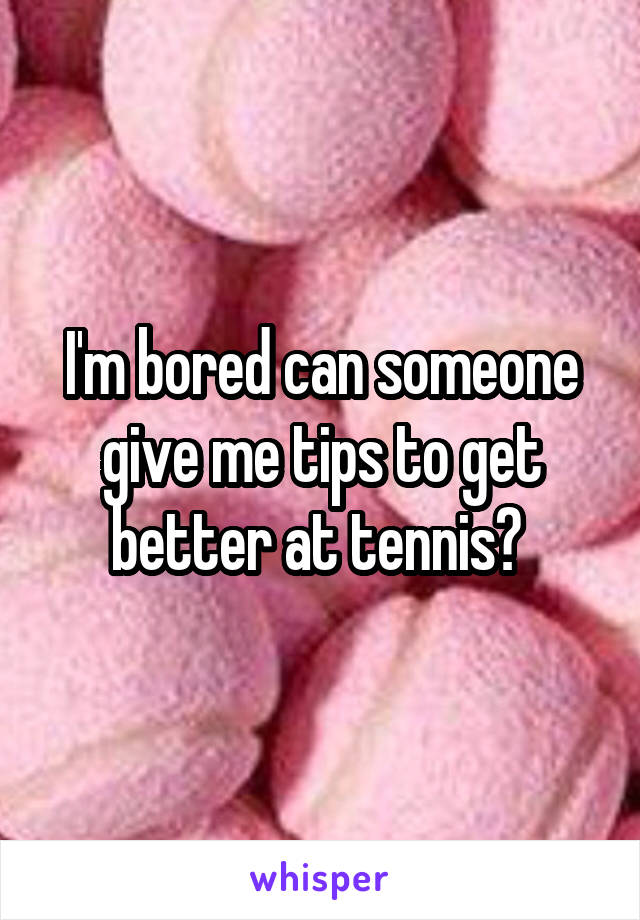 I'm bored can someone give me tips to get better at tennis?