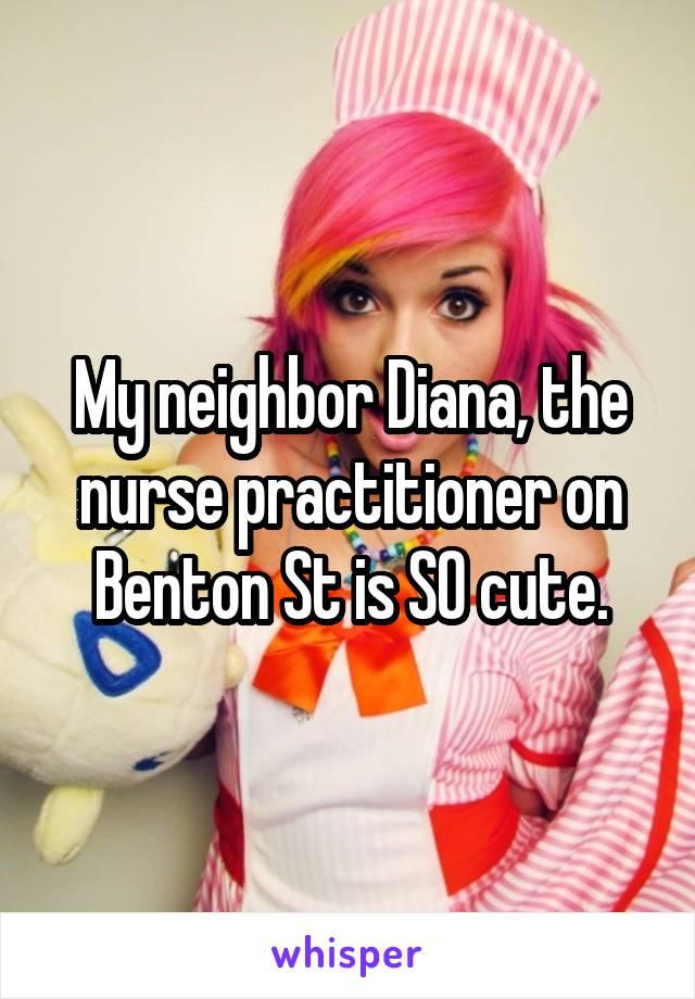 My neighbor Diana, the nurse practitioner on Benton St is SO cute.