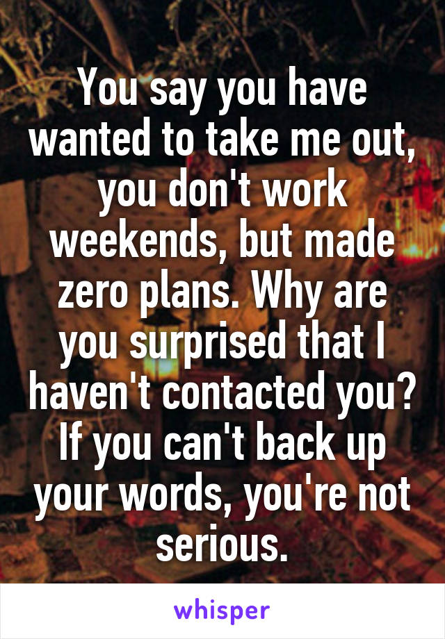 You say you have wanted to take me out, you don't work weekends, but made zero plans. Why are you surprised that I haven't contacted you? If you can't back up your words, you're not serious.