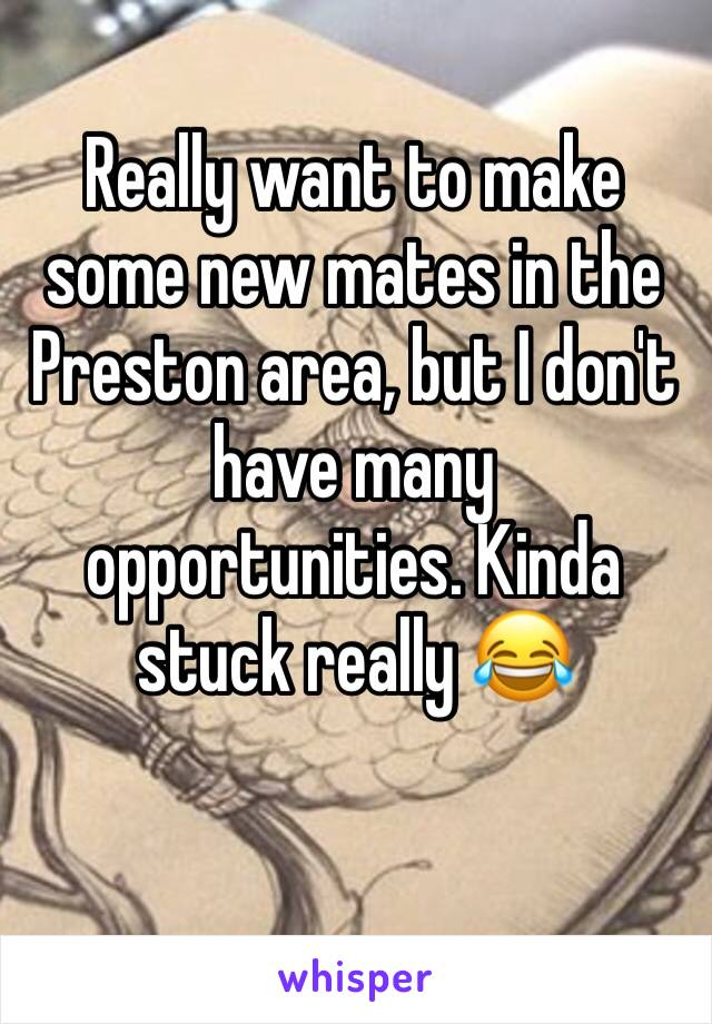 Really want to make some new mates in the Preston area, but I don't have many opportunities. Kinda stuck really 😂