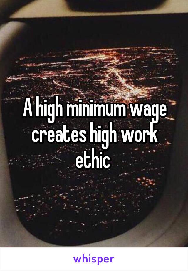A high minimum wage creates high work ethic
