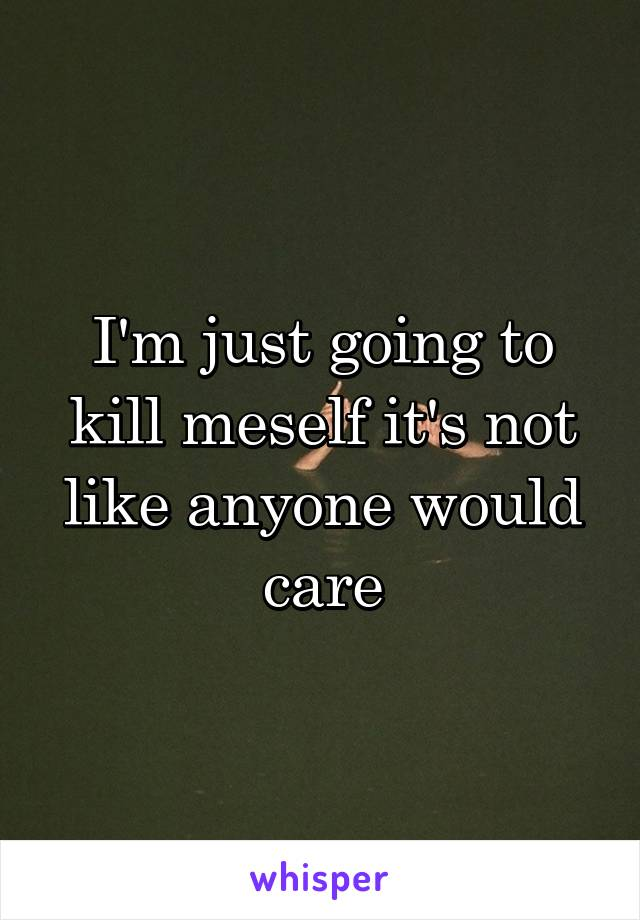 I'm just going to kill meself it's not like anyone would care