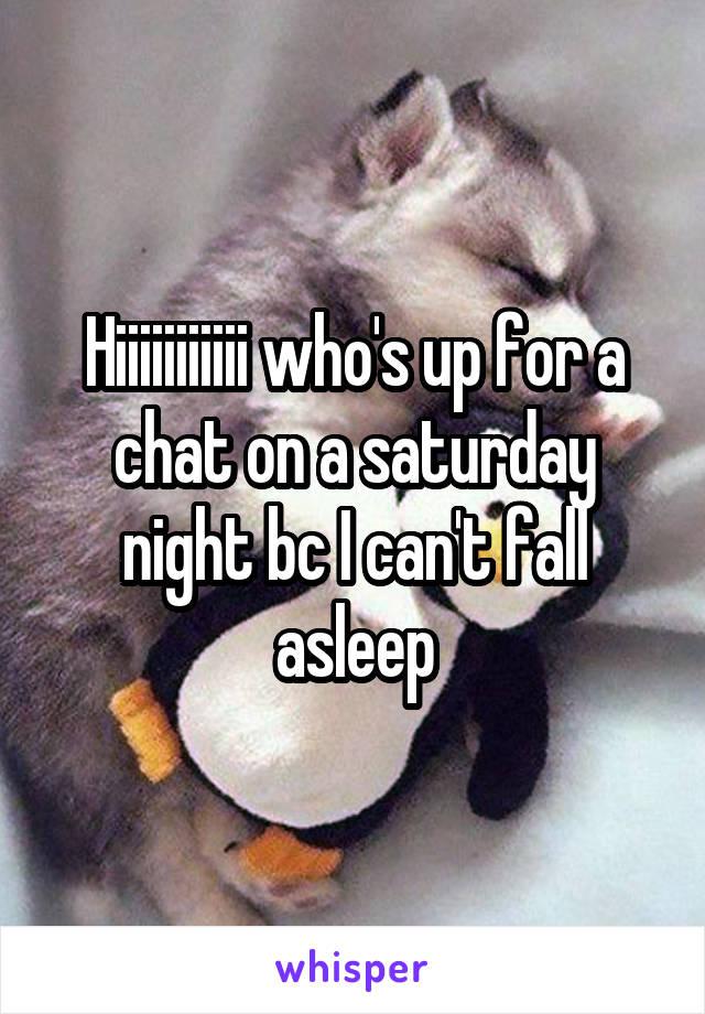Hiiiiiiiiiii who's up for a chat on a saturday night bc I can't fall asleep