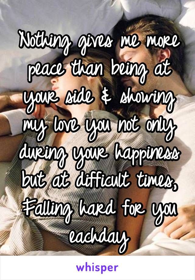 Nothing gives me more peace than being at your side & showing my love you not only during your happiness but at difficult times, Falling hard for you eachday
