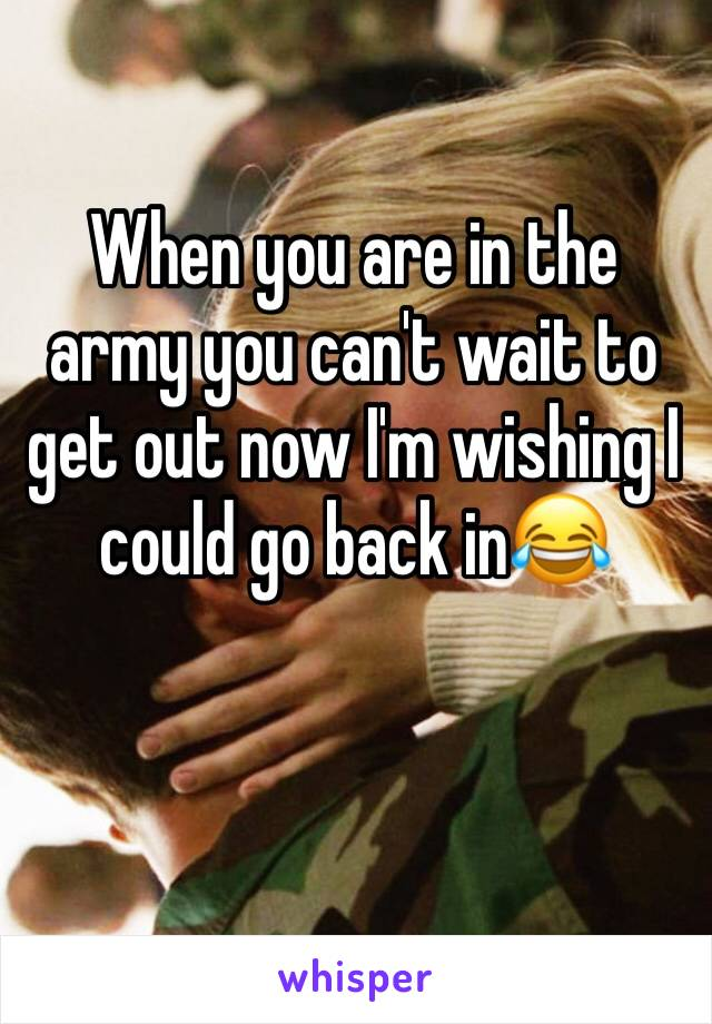 When you are in the army you can't wait to get out now I'm wishing I could go back in😂