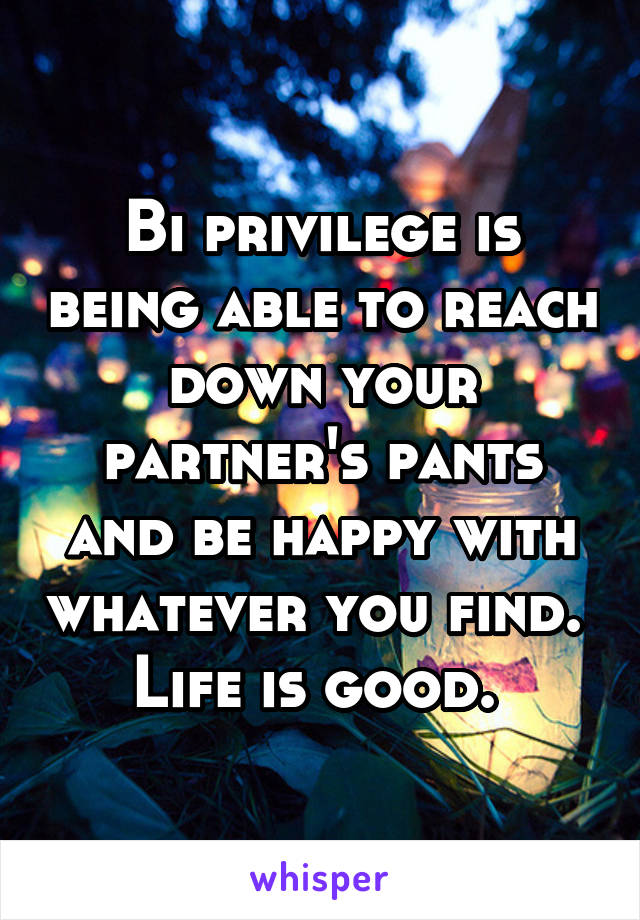 Bi privilege is being able to reach down your partner's pants and be happy with whatever you find.  Life is good.