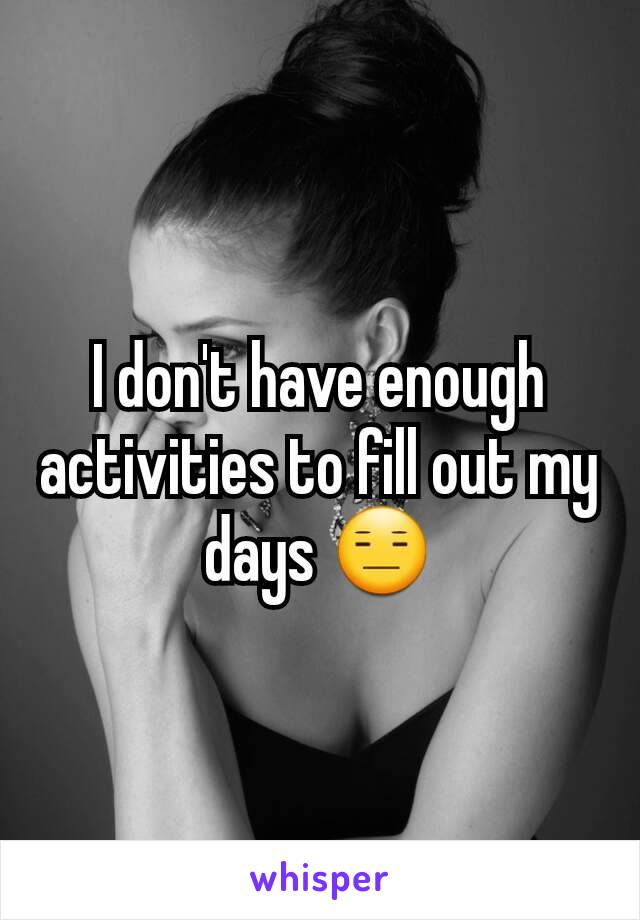 I don't have enough activities to fill out my days 😑