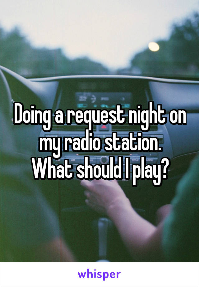 Doing a request night on my radio station. What should I play?