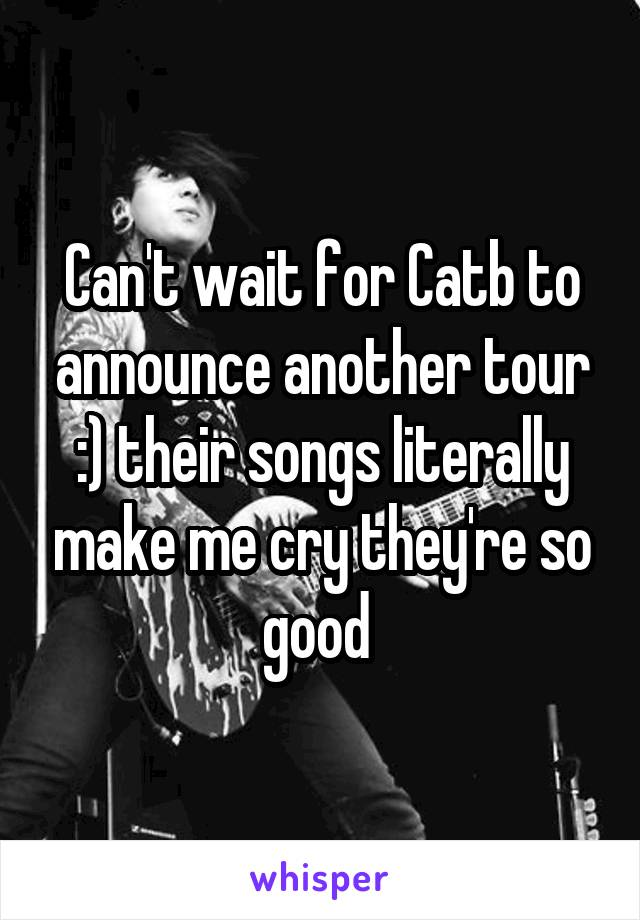 Can't wait for Catb to announce another tour :) their songs literally make me cry they're so good