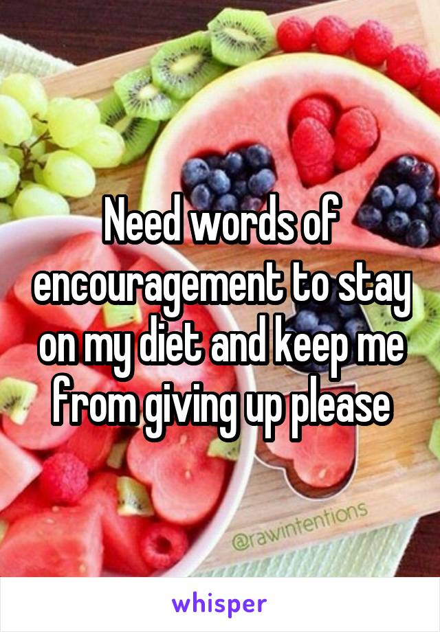 Need words of encouragement to stay on my diet and keep me from giving up please