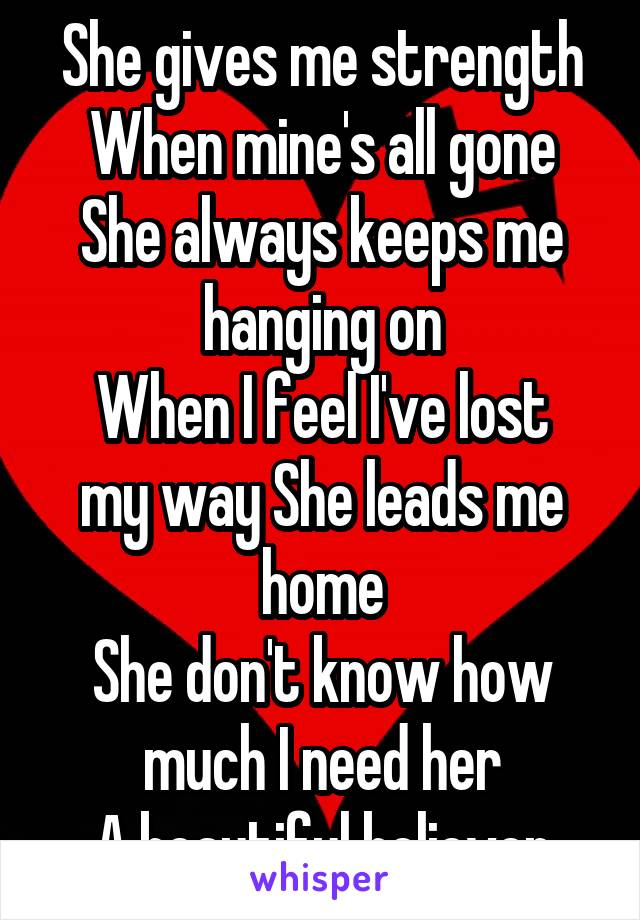 She gives me strength When mine's all gone She always keeps me hanging on When I feel I've lost my way She leads me home She don't know how much I need her A beautiful believer