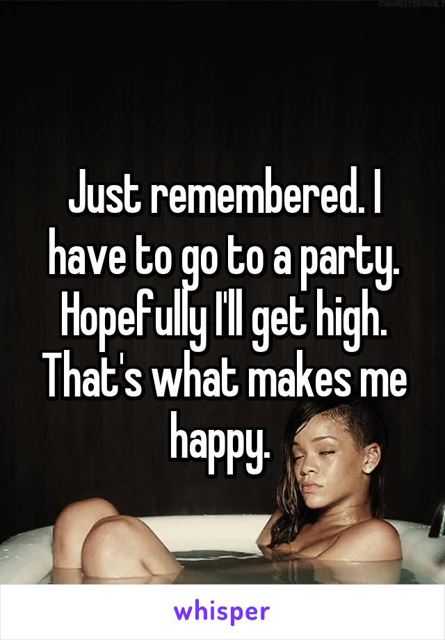Just remembered. I have to go to a party. Hopefully I'll get high. That's what makes me happy.