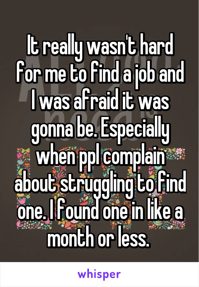 It really wasn't hard for me to find a job and I was afraid it was gonna be. Especially when ppl complain about struggling to find one. I found one in like a month or less.