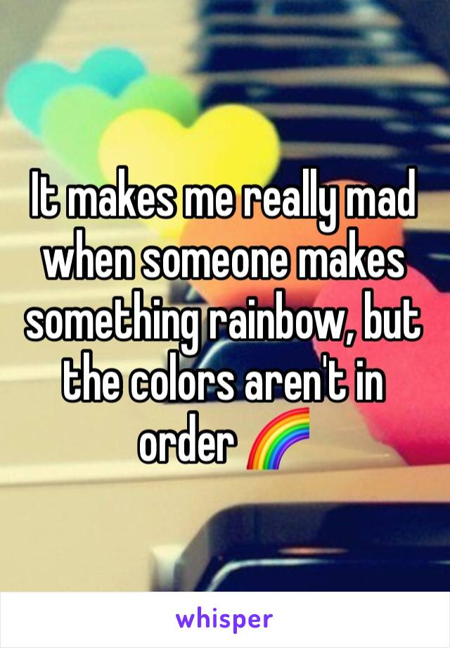 It makes me really mad when someone makes something rainbow, but the colors aren't in order 🌈