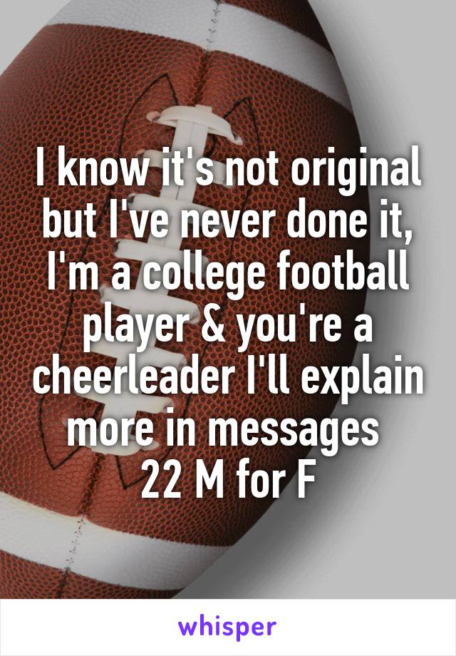 I know it's not original but I've never done it, I'm a college football player & you're a cheerleader I'll explain more in messages  22 M for F