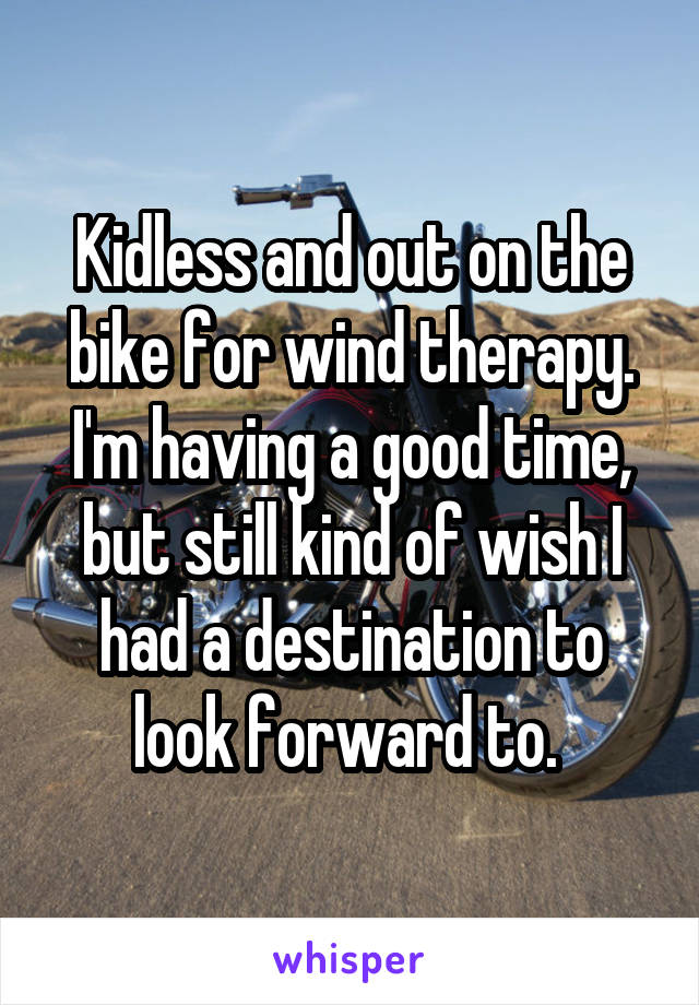 Kidless and out on the bike for wind therapy. I'm having a good time, but still kind of wish I had a destination to look forward to.
