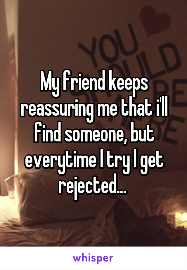 My friend keeps reassuring me that i'll find someone, but everytime I try I get rejected...