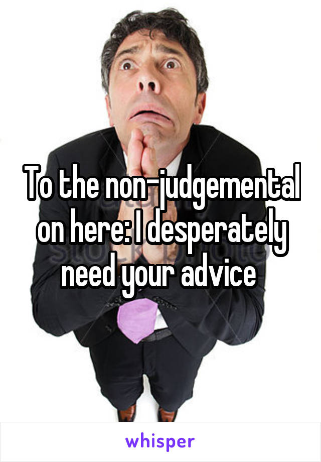 To the non-judgemental on here: I desperately need your advice