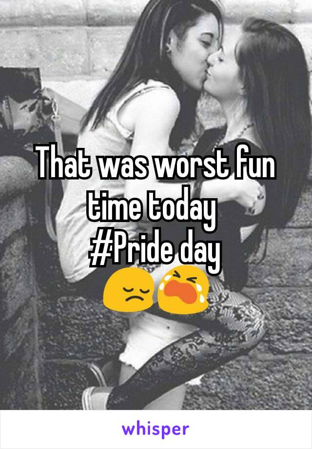 That was worst fun time today  #Pride day 😔😭