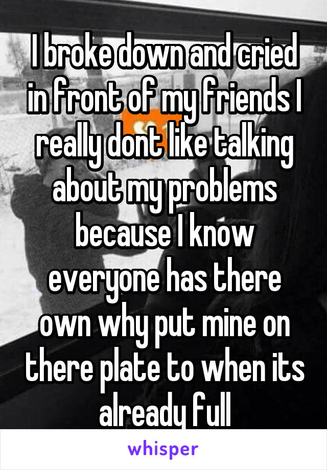 I broke down and cried in front of my friends I really dont like talking about my problems because I know everyone has there own why put mine on there plate to when its already full They were shocked