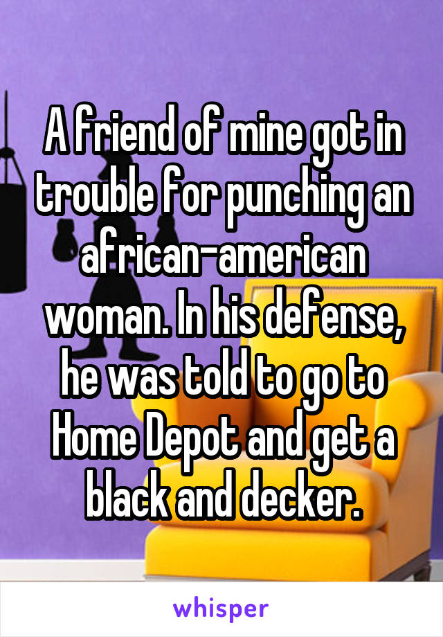 A friend of mine got in trouble for punching an african-american woman. In his defense, he was told to go to Home Depot and get a black and decker.