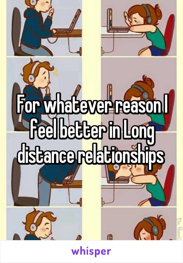 For whatever reason I feel better in Long distance relationships