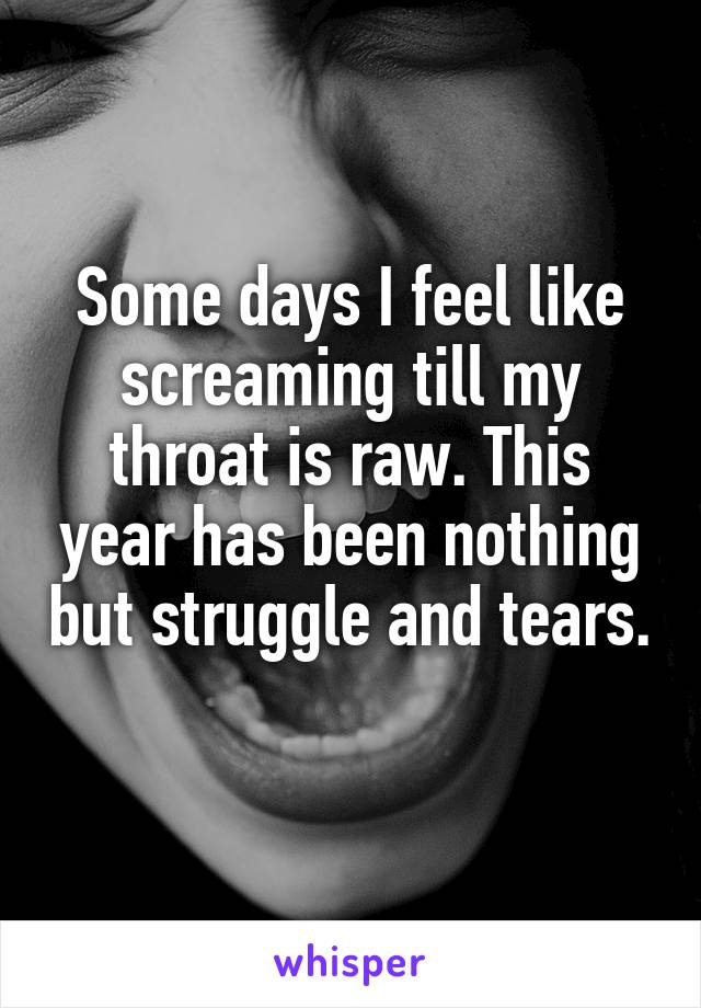 Some days I feel like screaming till my throat is raw. This year has been nothing but struggle and tears.