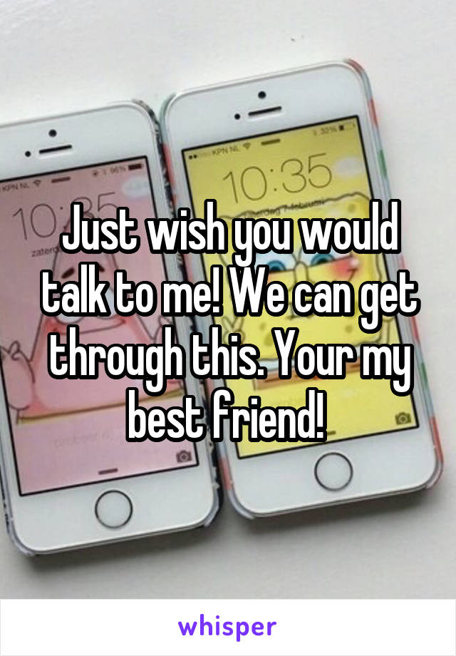 Just wish you would talk to me! We can get through this. Your my best friend!